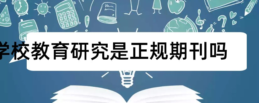 学校教育研究是正规期刊吗和学校教育研究期刊
