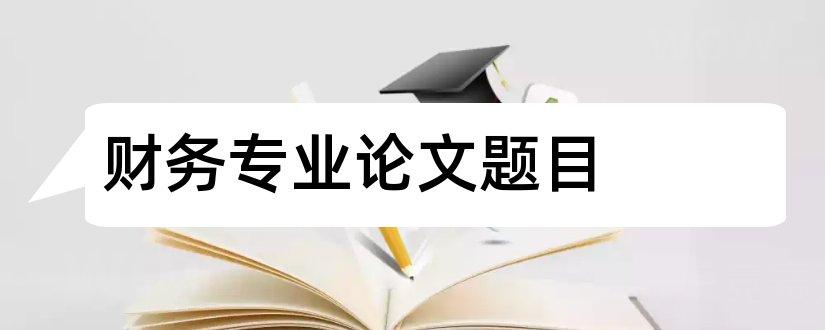 财务专业论文题目和财务管理专业毕业论文