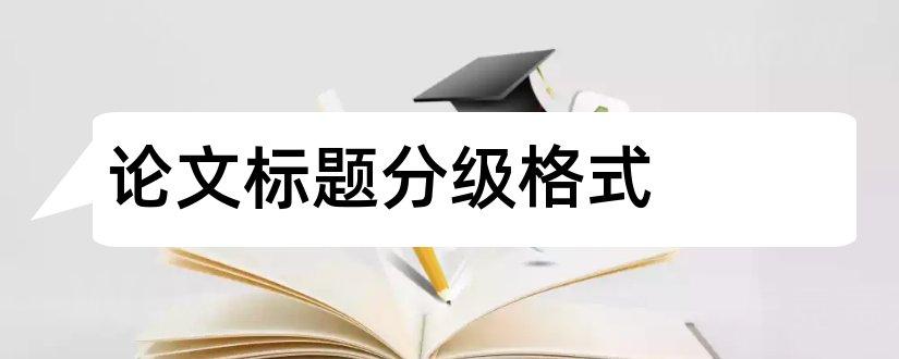 论文标题分级格式和毕业论文标题分级格式