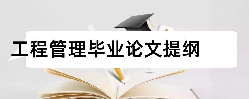 工程管理毕业论文提纲和工程管理毕业论文集