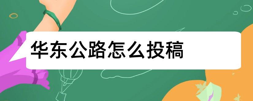 华东公路怎么投稿和华东公路期刊